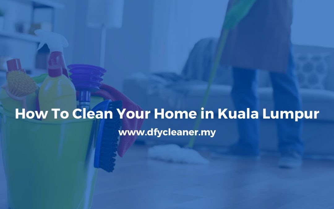 How To Clean Your Home in Kuala Lumpur