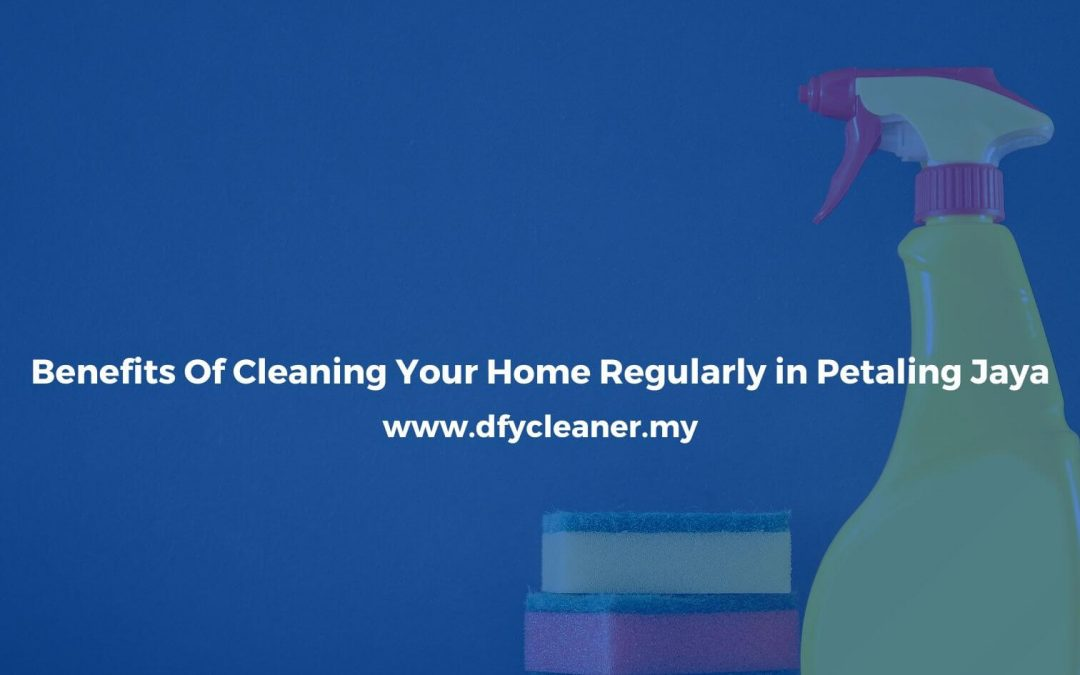 Benefits Of Cleaning Your Home Regularly in Petaling Jaya