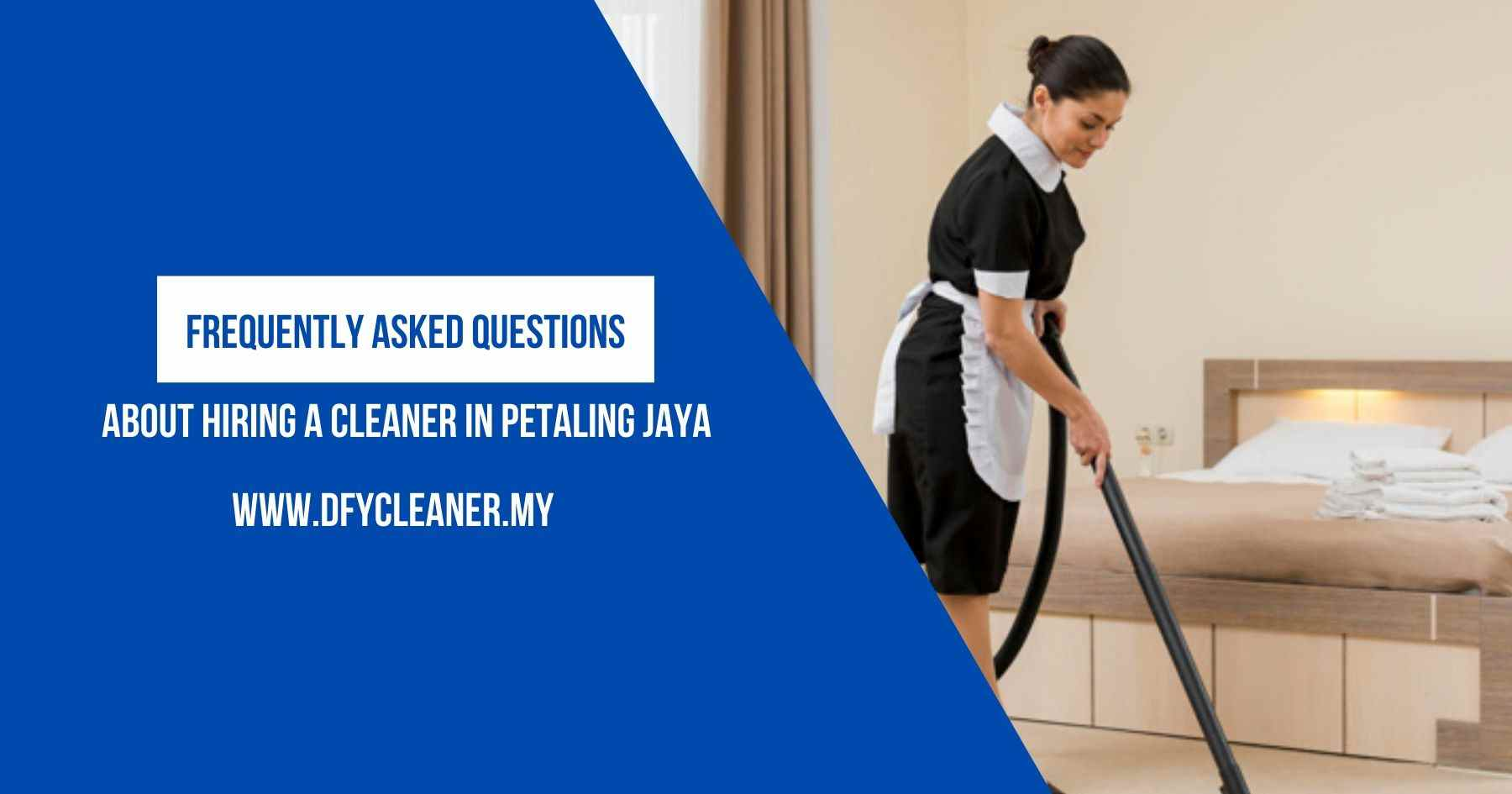 FAQ About Hiring a Cleaner in Petaling Jaya