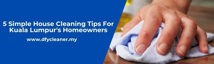 5 Simple House Cleaning Tips For Kuala Lumpur Homeowners