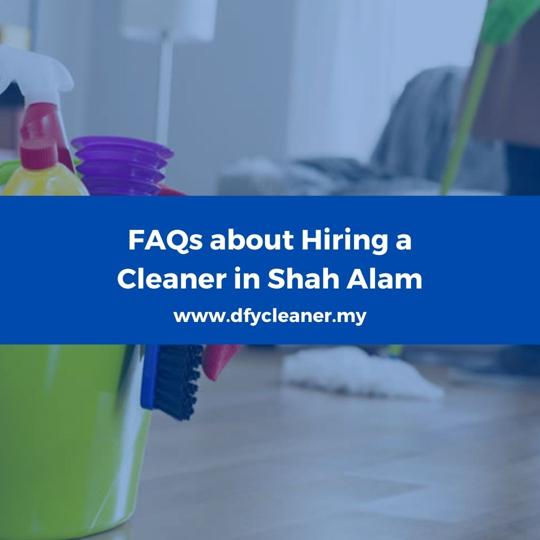 FAQs about Hiring a Cleaner in Shah Alam