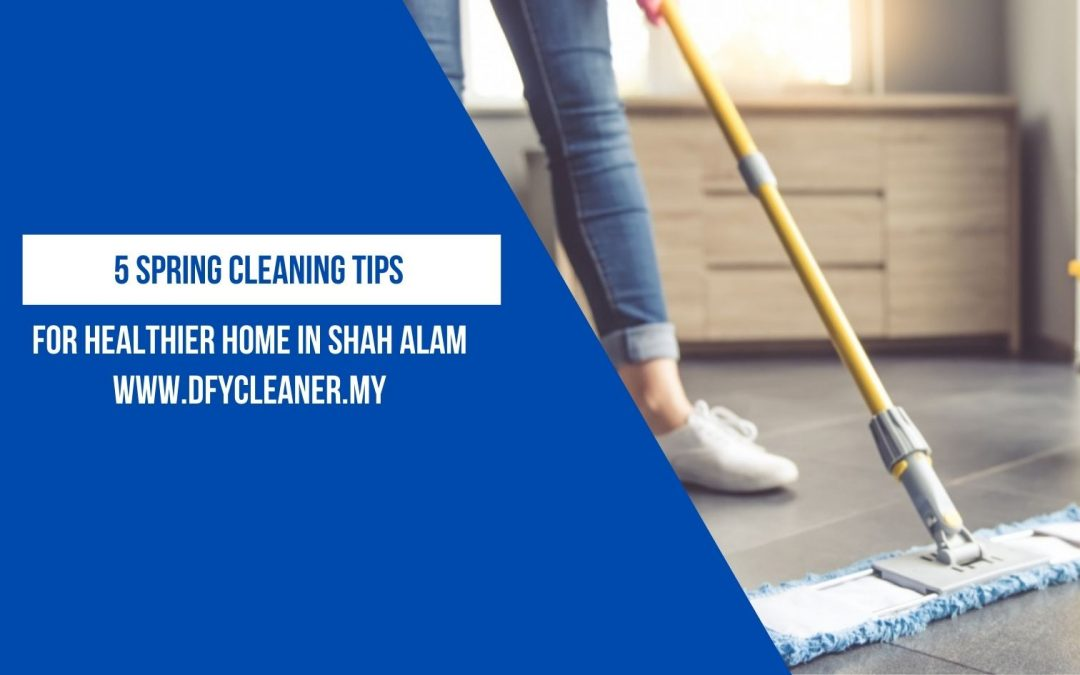 5 Spring Cleaning Tips for Healthier Home in Shah Alam