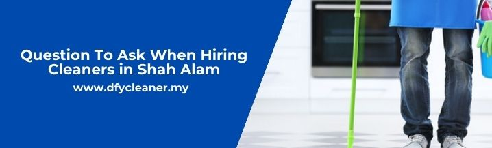 Question To Ask When Hiring Cleaners in Shah Alam