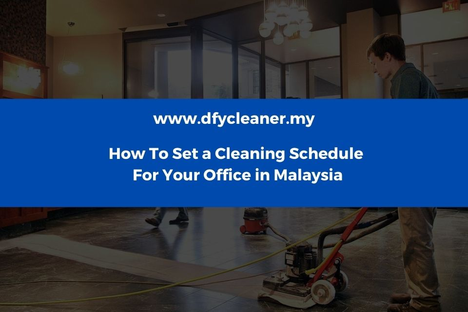How To Set a Cleaning Schedule For Your Officein Malaysia