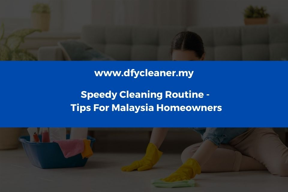 Speedy Cleaning Routine– Tips For Malaysia Homeowners