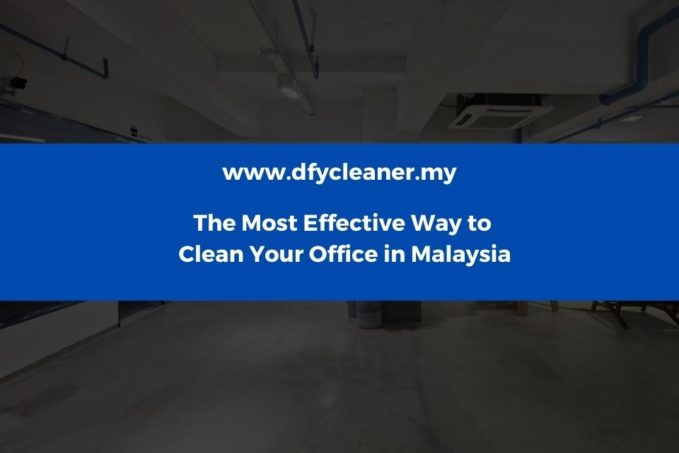 The Most Effective Way to Clean Your Office in Malaysia