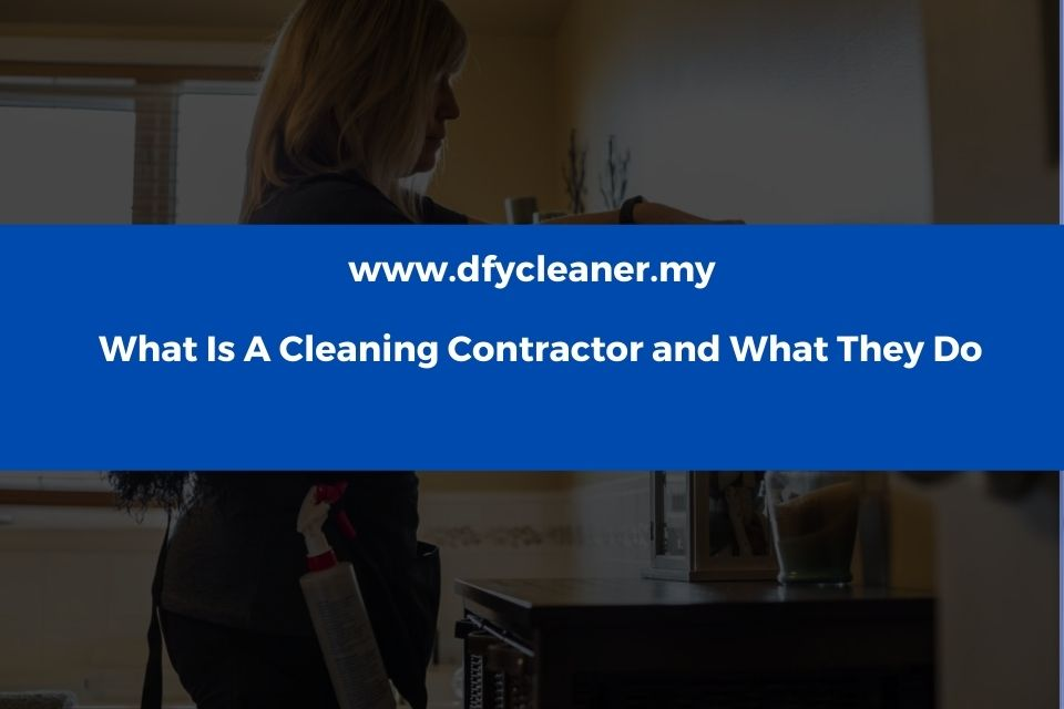 What Is A Cleaning Contractor and What They Do