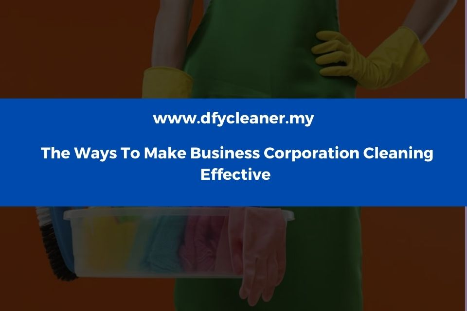 Ways To Make Business Corporation Cleaning Effective