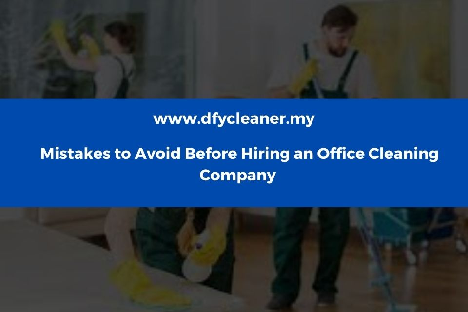 Mistakes to Avoid Before Hiring an Office Cleaning Company