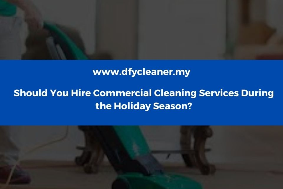 Should You Hire Commercial Cleaning Services During the Holiday Season?